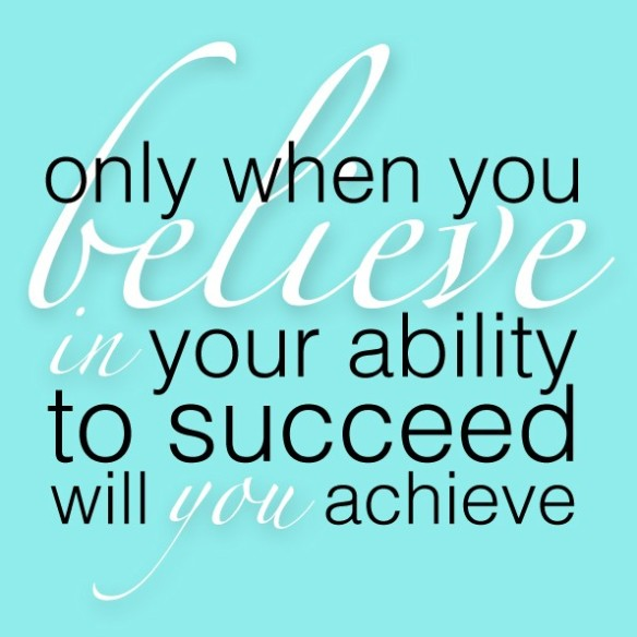 Only when you believe in your ability to succeed with you achieve